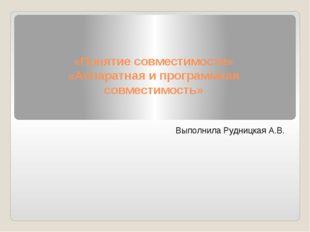 «Понятие совместимости» «Аппаратная и программная совместимость» Выполнила Ру