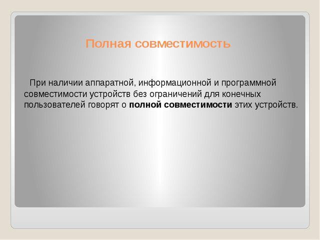 Полная совместимость При наличии аппаратной, информационной и программной сов...