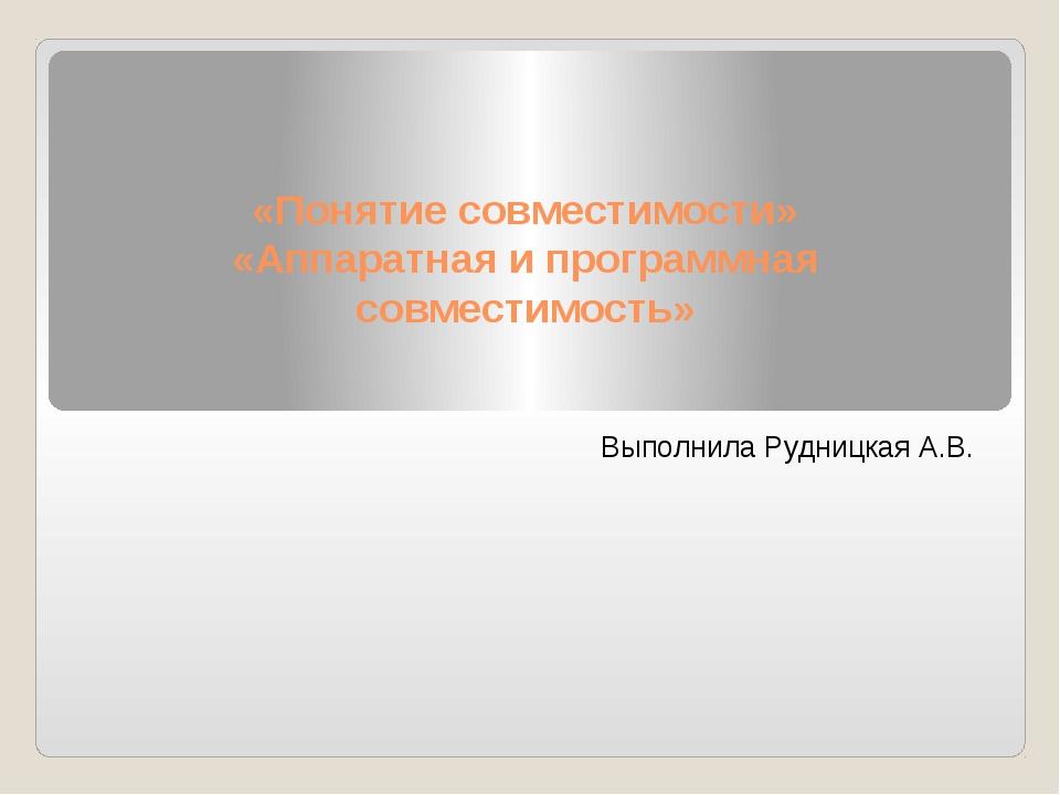 «Понятие совместимости» «Аппаратная и программная совместимость» Выполнила Ру...