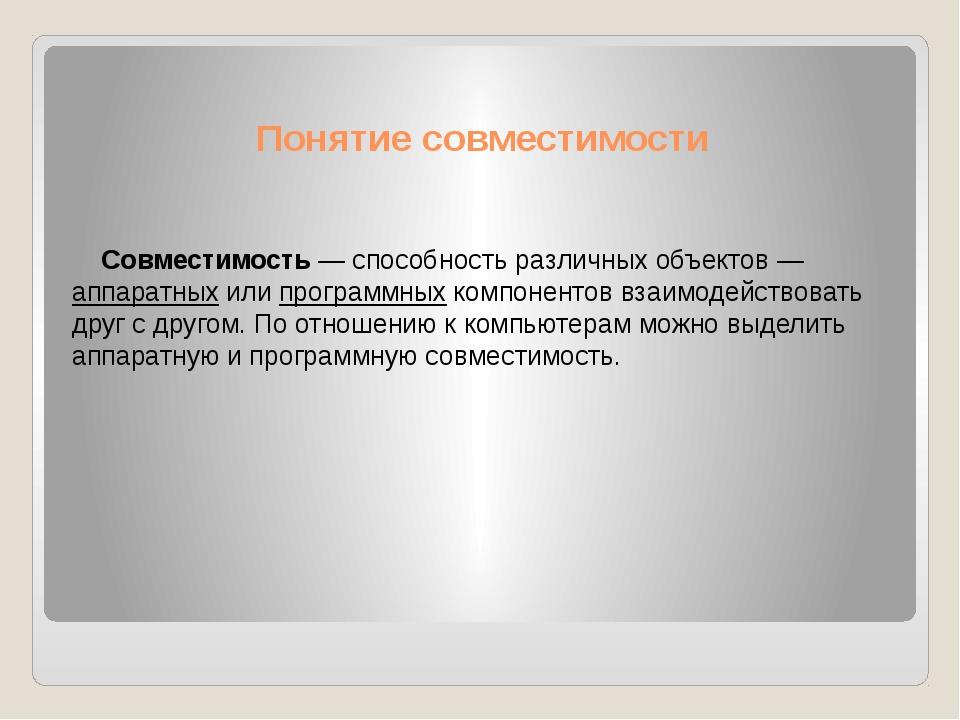 Понятие совместимости Совместимость — способность различных объектов—аппарат...