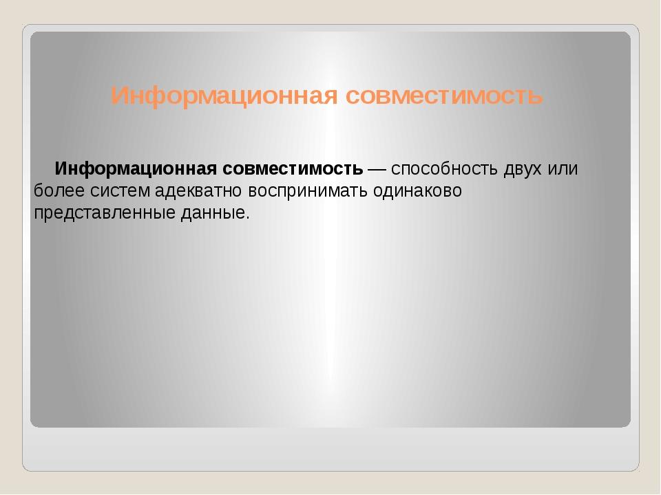 Информационная совместимость Информационная совместимость— способность двух...