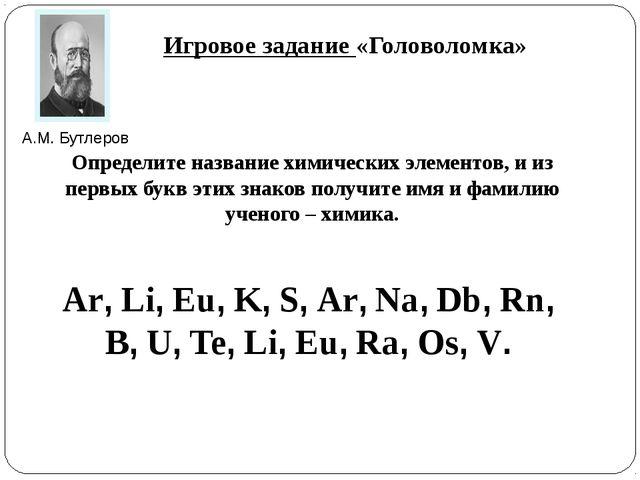 Игровое задание «Головоломка» Определите название химических элементов, и из...