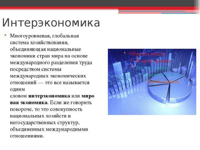 Интерэкономика Многоуровневая, глобальная система хозяйствования, объединяюща...