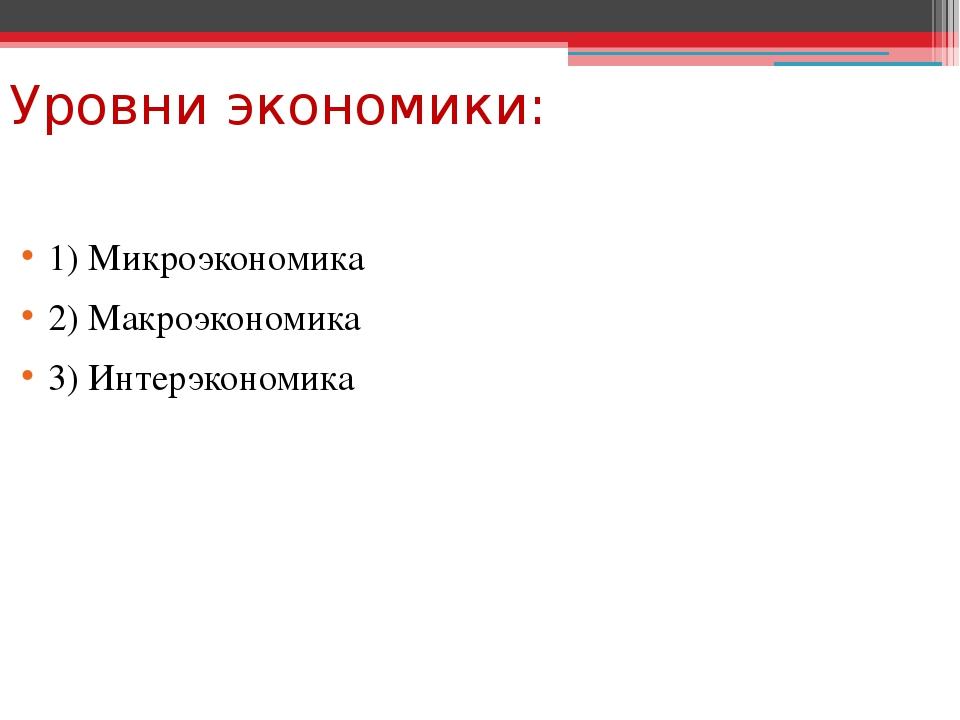 Уровни экономики: 1) Микроэкономика 2) Макроэкономика 3) Интерэкономика