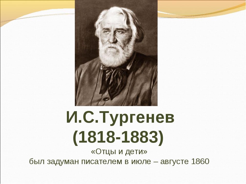 И.С.Тургенев (1818-1883) «Отцы и дети» был задуман писателем в июле – августе...