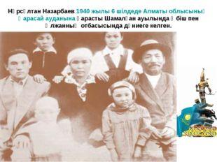 Нұрсұлтан Назарбаев 1940 жылы 6 шілдеде Алматы облысының Қарасай ауданына қар