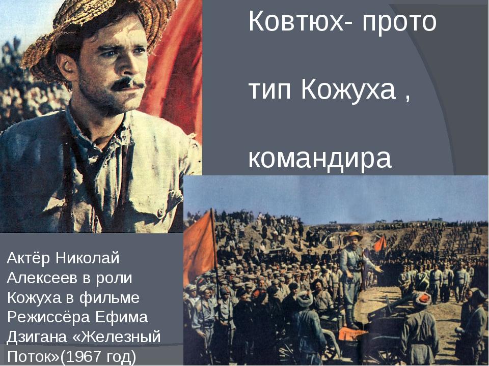 Епифан Иович Ковтюх- прото - тип Кожуха , командира армии таманцев. Актёр Ни...