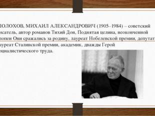 ШОЛОХОВ, МИХАИЛ АЛЕКСАНДРОВИЧ (1905–1984) – советский писатель, автор романов