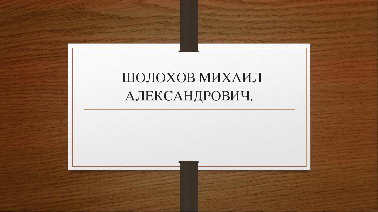 ШОЛОХОВ МИХАИЛ АЛЕКСАНДРОВИЧ.