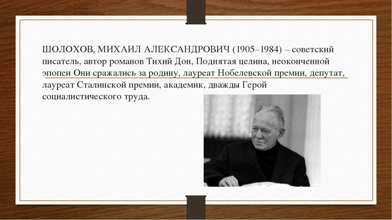 ШОЛОХОВ, МИХАИЛ АЛЕКСАНДРОВИЧ (1905–1984) – советский писатель, автор романов...