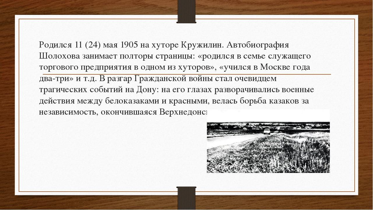 Родился 11 (24) мая 1905 на хуторе Кружилин. Автобиография Шолохова занимает...