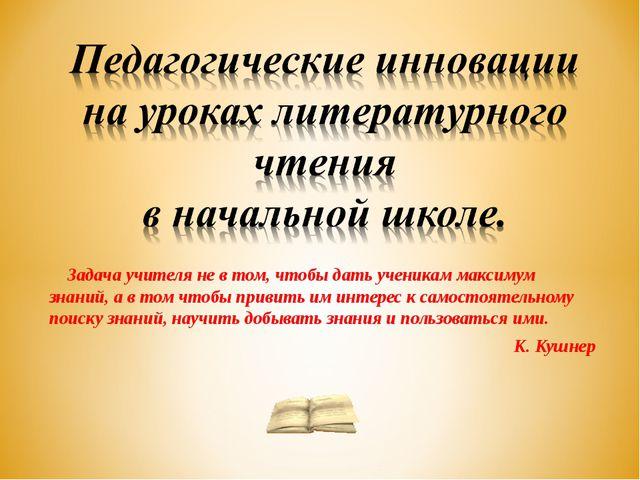Задача учителя не в том, чтобы дать ученикам максимум знаний, а в том чтобы...