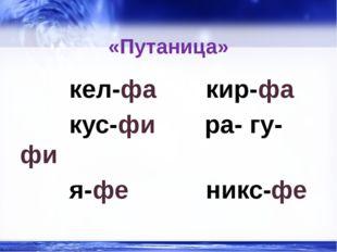«Путаница» кел-фа кир-фа кус-фи ра- гу-фи я-фе никс-фе http://linda6035.ucoz.
