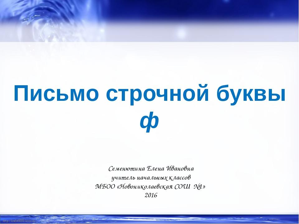 Письмо строчной буквы ф Семенютина Елена Ивановна учитель начальных классов М...