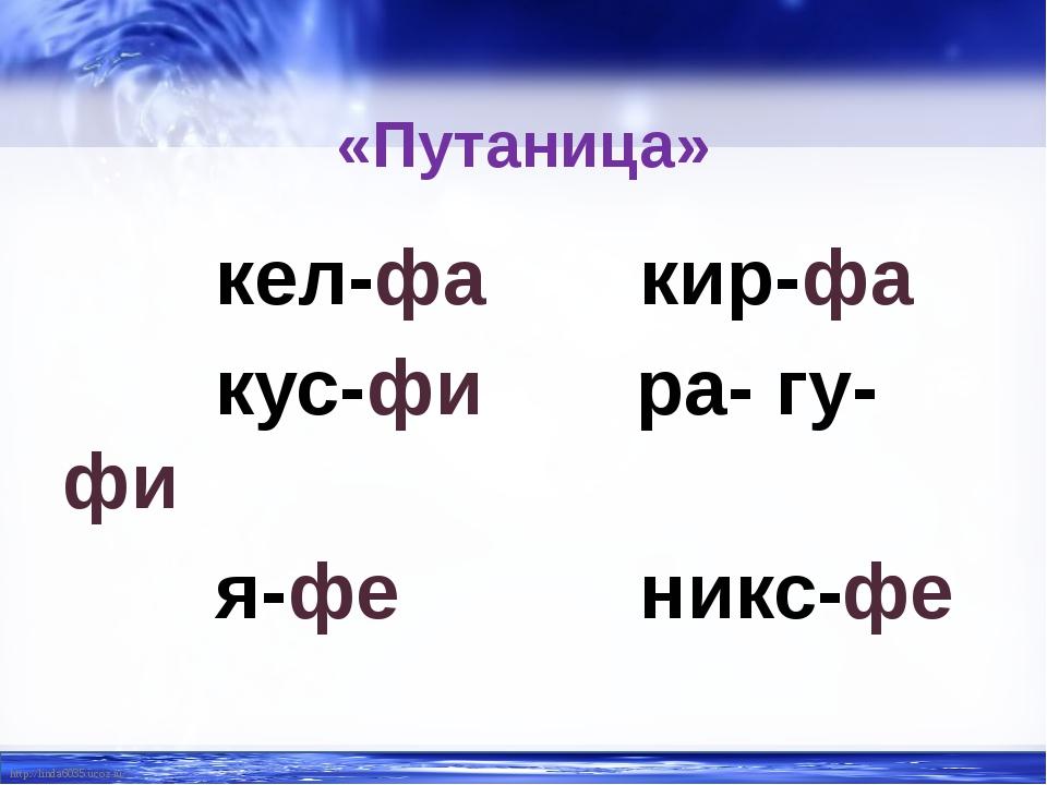 «Путаница» кел-фа кир-фа кус-фи ра- гу-фи я-фе никс-фе http://linda6035.ucoz....