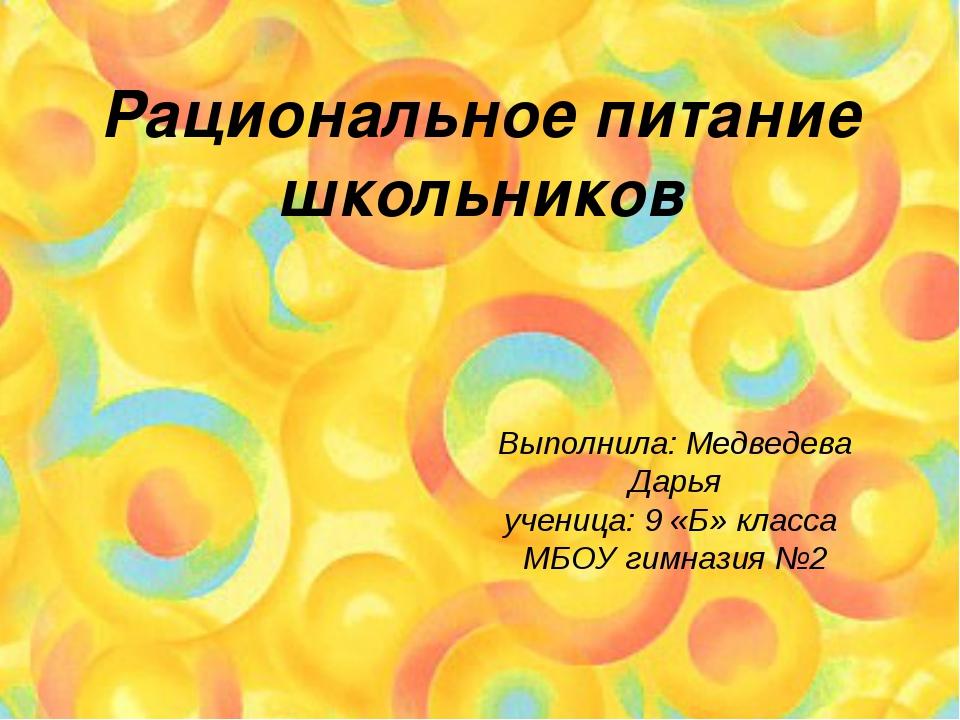 Рациональное питание школьников Выполнила: Медведева Дарья ученица: 9 «Б» кла...