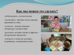 -побеседовать с воспитателем -посмотреть цветные иллюстрации, картинки по те
