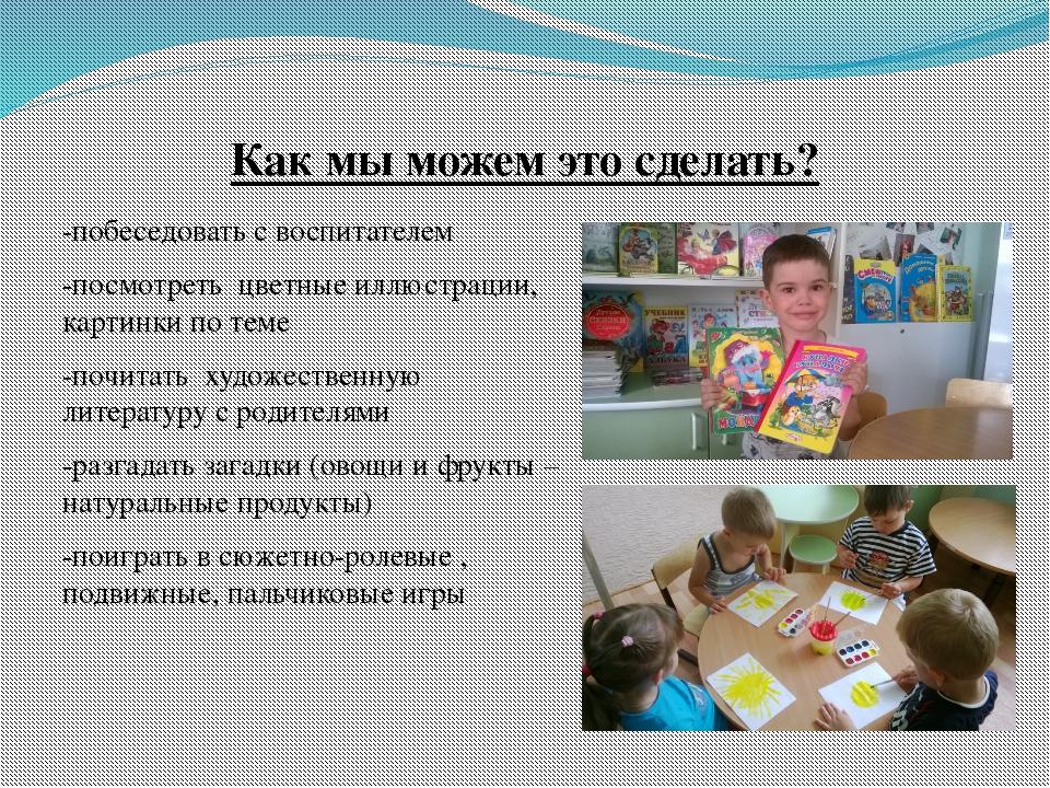 -побеседовать с воспитателем -посмотреть цветные иллюстрации, картинки по те...