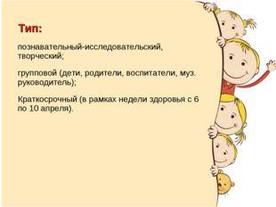 Тип: познавательный-исследовательский, творческий; групповой (дети, родители,
