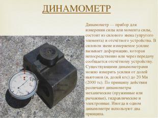 ДИНАМОМЕТР Динамометр — прибор для измерения силы или момента силы, состоит и
