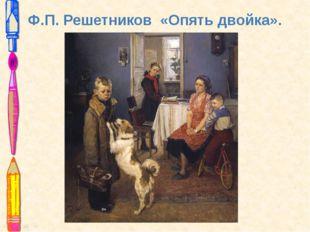 Ф.П. Решетников «Опять двойка».