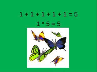 1 + 1 + 1 + 1 + 1 = 5 1 * 5 = 5