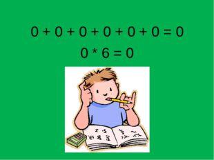 0 + 0 + 0 + 0 + 0 + 0 = 0 0 * 6 = 0
