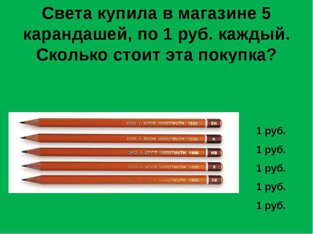 Света купила в магазине 5 карандашей, по 1 руб. каждый. Сколько стоит эта по...