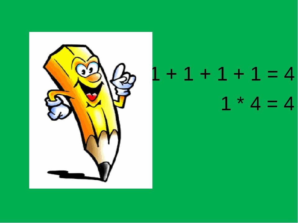 1 + 1 + 1 + 1 = 4 1 * 4 = 4