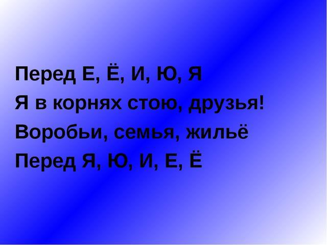 Перед Е, Ё, И, Ю, Я Я в корнях стою, друзья! Воробьи, семья, жильё Перед Я,...