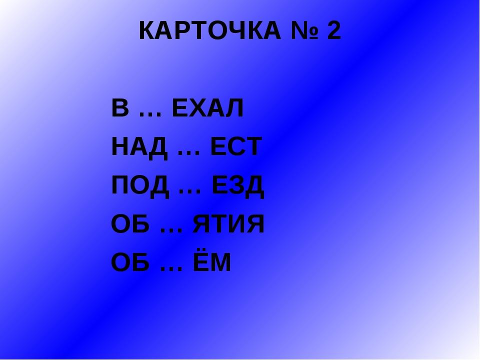 КАРТОЧКА № 2 В … ЕХАЛ НАД … ЕСТ ПОД … ЕЗД ОБ … ЯТИЯ ОБ … ЁМ