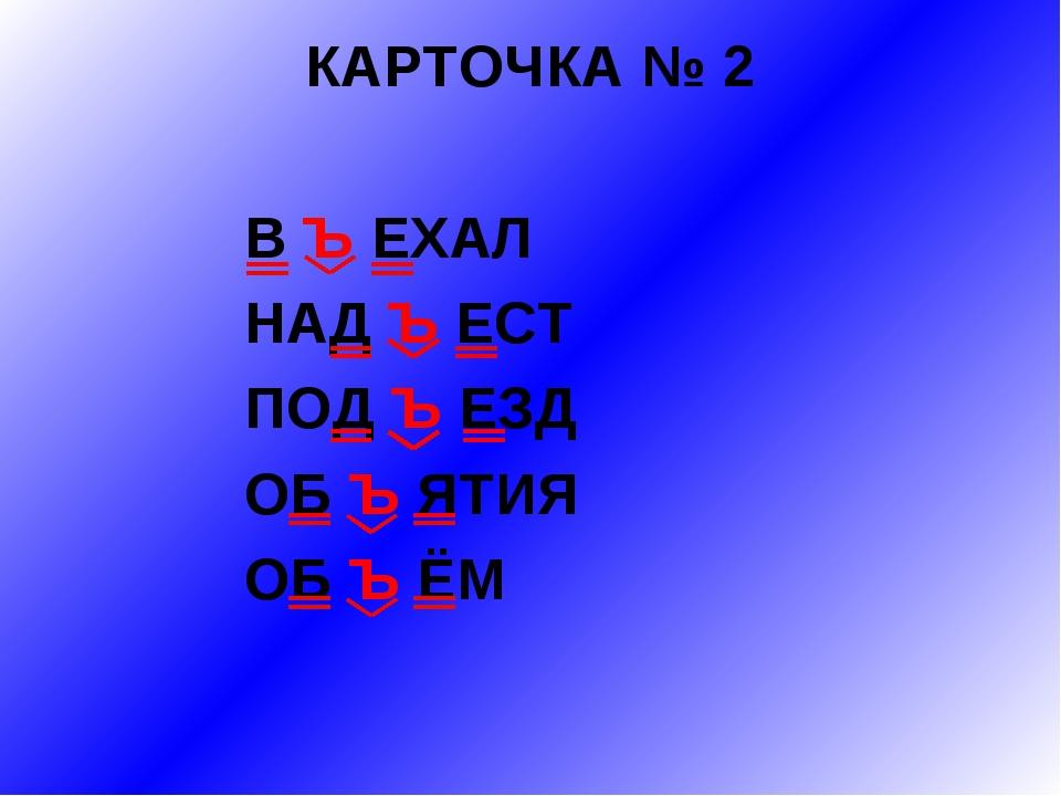 КАРТОЧКА № 2 В Ъ ЕХАЛ НАД Ъ ЕСТ ПОД Ъ ЕЗД ОБ Ъ ЯТИЯ ОБ Ъ ЁМ
