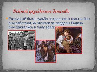 Различной была судьба подростков в годы войны, они работали, их угоняли за пр