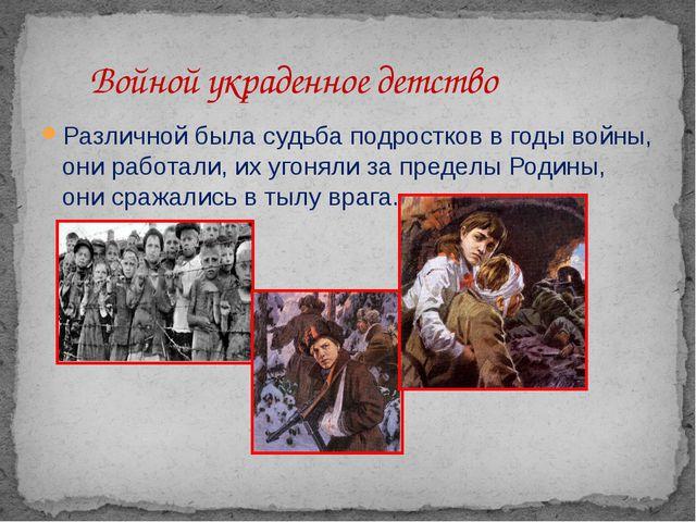 Различной была судьба подростков в годы войны, они работали, их угоняли за пр...
