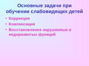 Основные задачи при обучении слабовидящих детей Коррекция Компенсация Восстан