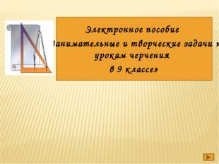 Электронное пособие «Занимательные и творческие задачи к урокам черчения в 9