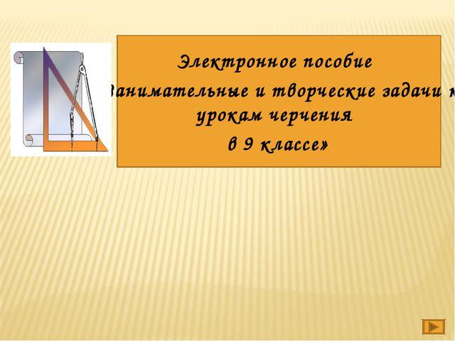 Электронное пособие «Занимательные и творческие задачи к урокам черчения в 9...