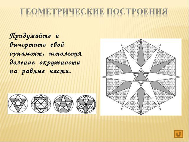 Придумайте и вычертите свой орнамент, используя деление окружности на равные...