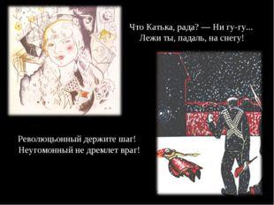Что Катька, рада? — Ни гу-гу... Лежи ты, падаль, на снегу! Революцьонный дер