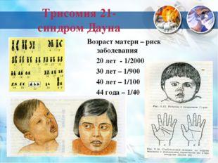 Трисомия 21- синдром Дауна Возраст матери – риск заболевания 20 лет - 1/2000