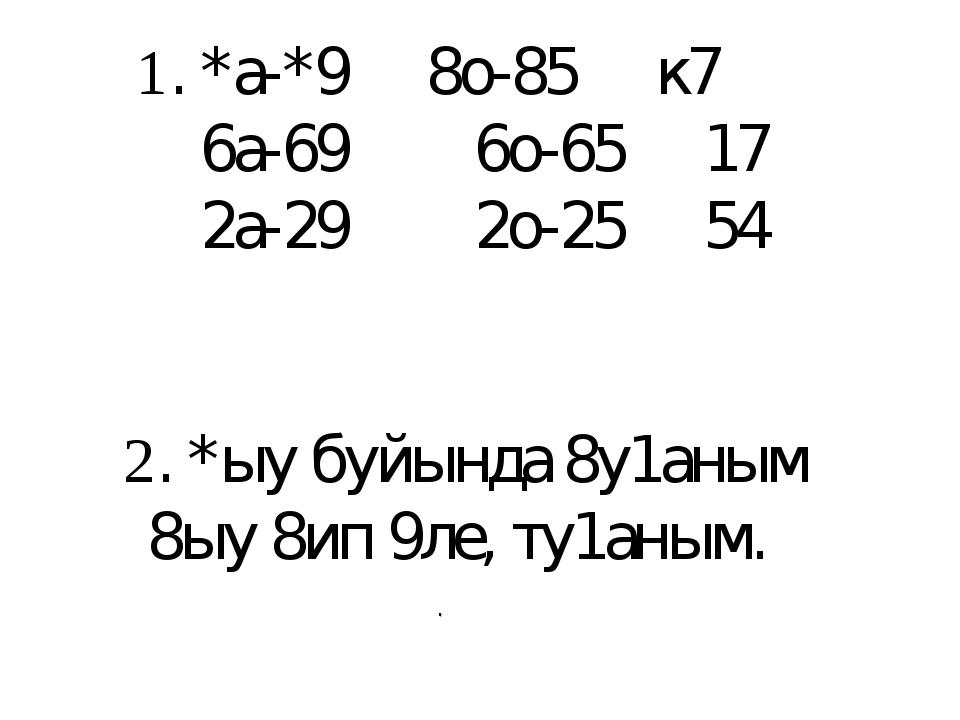 1. *а-*9 8о-85 к7 6а-69 6о-65 17 2а-29 2о-25 54 2. *ыу буйында 8у1аным 8ыу 8...