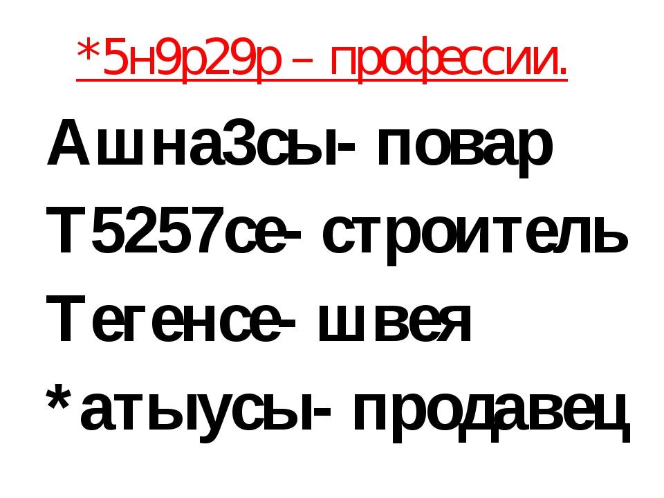 *5н9р29р – профессии. Ашна3сы- повар Т5257се- строитель Тегенсе- швея *атыус...