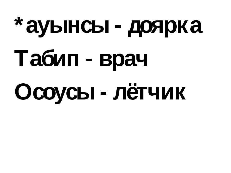 *ауынсы - доярка Табип - врач Осоусы - лётчик