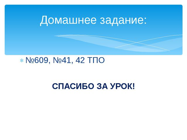 №609, №41, 42 ТПО СПАСИБО ЗА УРОК! Домашнее задание: