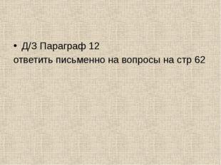 Д/З Параграф 12 ответить письменно на вопросы на стр 62