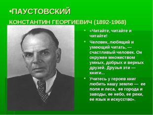 ПАУСТОВСКИЙ КОНСТАНТИН ГЕОРГИЕВИЧ (1892-1968) «Читайте, читайте и читайте! Че