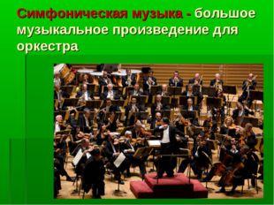 Симфоническая музыка - большое музыкальное произведение для оркестра