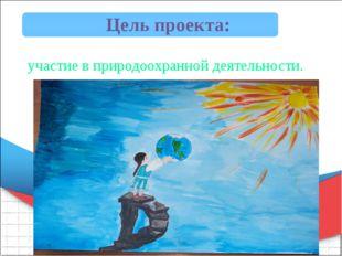 Цель проекта: участие в природоохранной деятельности.