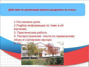 Действия по реализации проекта разделены на этапы: 1.Постановка цели. 2.Подб