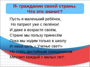 Я- гражданин своей страны. Что это значит? Пусть я маленький ребёнок, Но пат